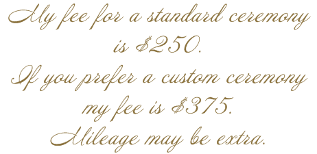 My fee for a standard ceremony is $250.  If you prefer a custom ceremony my fee is $375.  Mileage may be extra.
